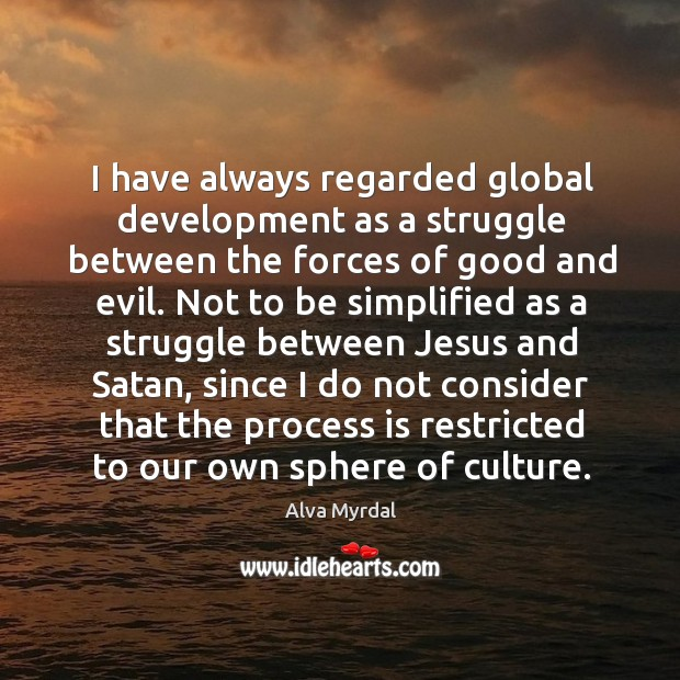 Image, I have always regarded global development as a struggle between the forces of good and evil.