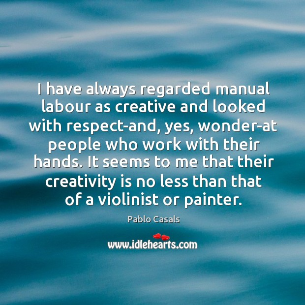 Image, I have always regarded manual labour as creative and looked with respect-and,