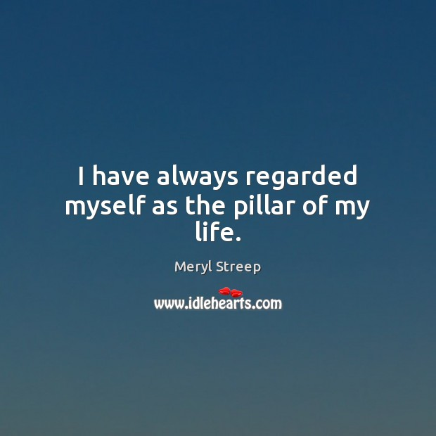 I have always regarded myself as the pillar of my life. Meryl Streep Picture Quote