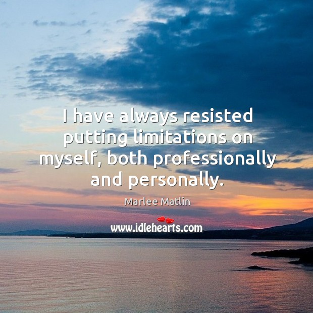 I have always resisted putting limitations on myself, both professionally and personally. Marlee Matlin Picture Quote
