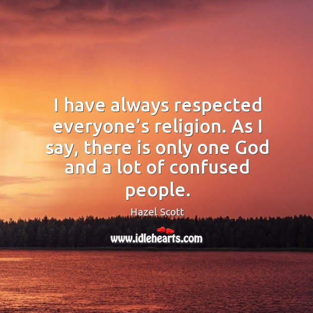 I have always respected everyone's religion. As I say, there is only one God and a lot of confused people. Image