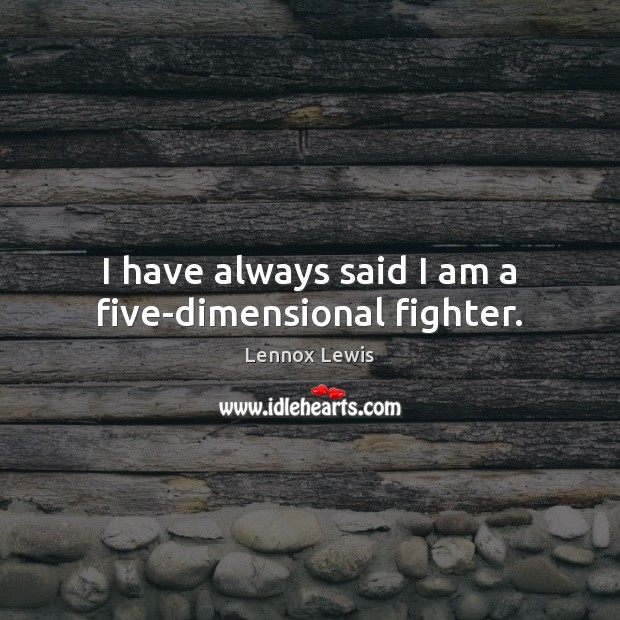 I have always said I am a five-dimensional fighter. Lennox Lewis Picture Quote