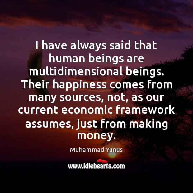 I have always said that human beings are multidimensional beings. Their happiness Muhammad Yunus Picture Quote
