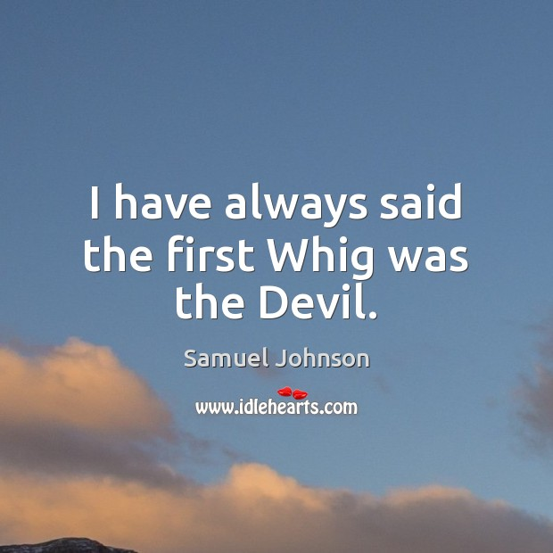 Image, I have always said the first Whig was the Devil.