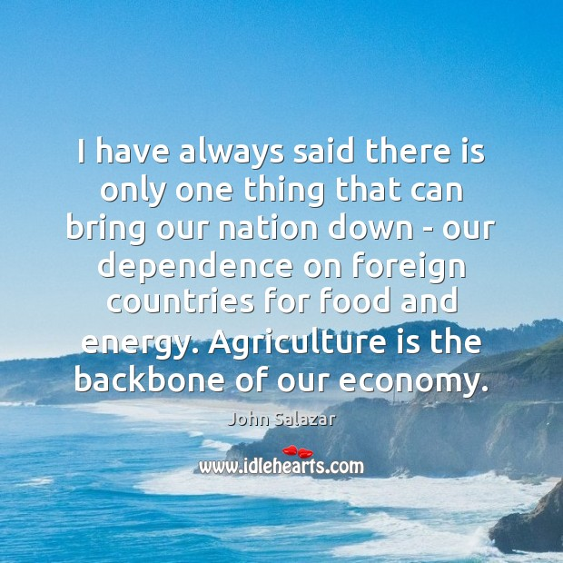 I have always said there is only one thing that can bring Agriculture Quotes Image