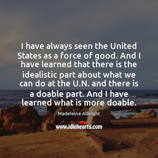 I have always seen the United States as a force of good. Madeleine Albright Picture Quote