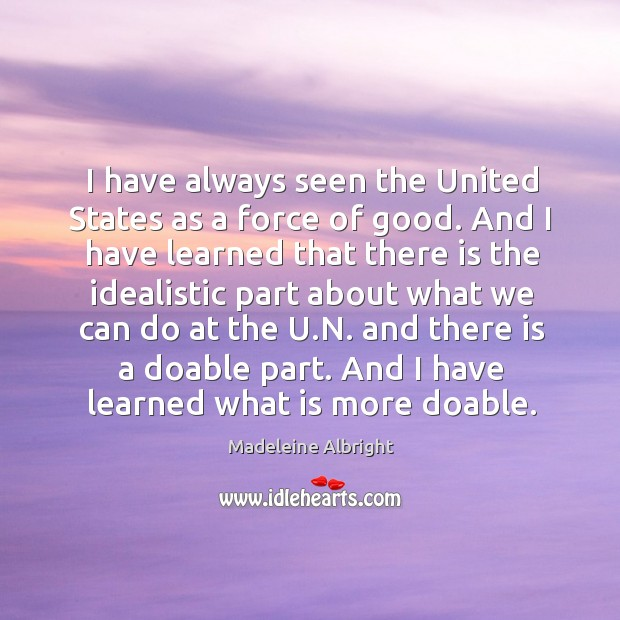 I have always seen the united states as a force of good. And I have learned that there is the Image