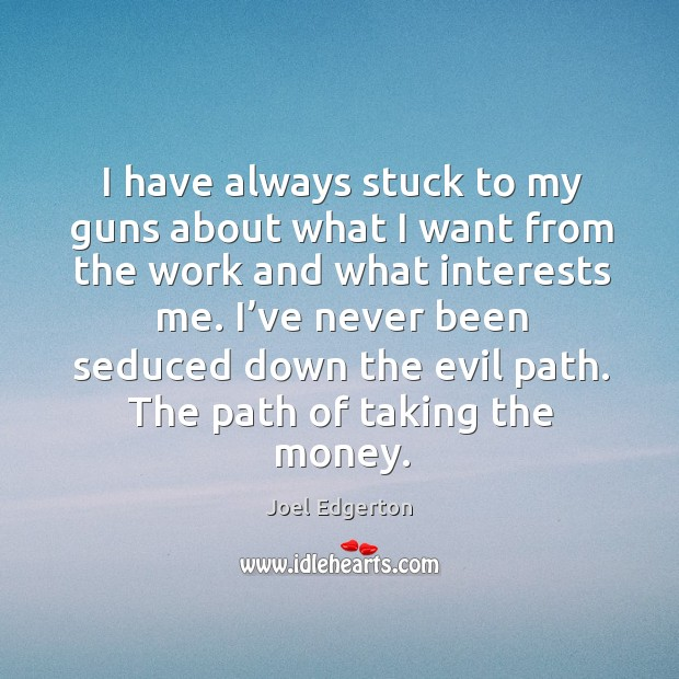 I have always stuck to my guns about what I want from the work and what interests me. Joel Edgerton Picture Quote