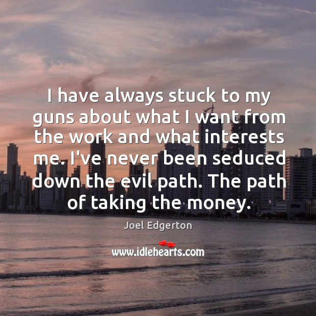 I have always stuck to my guns about what I want from Joel Edgerton Picture Quote
