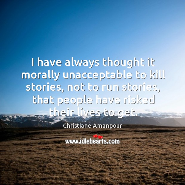 I have always thought it morally unacceptable to kill stories, not to run stories Christiane Amanpour Picture Quote