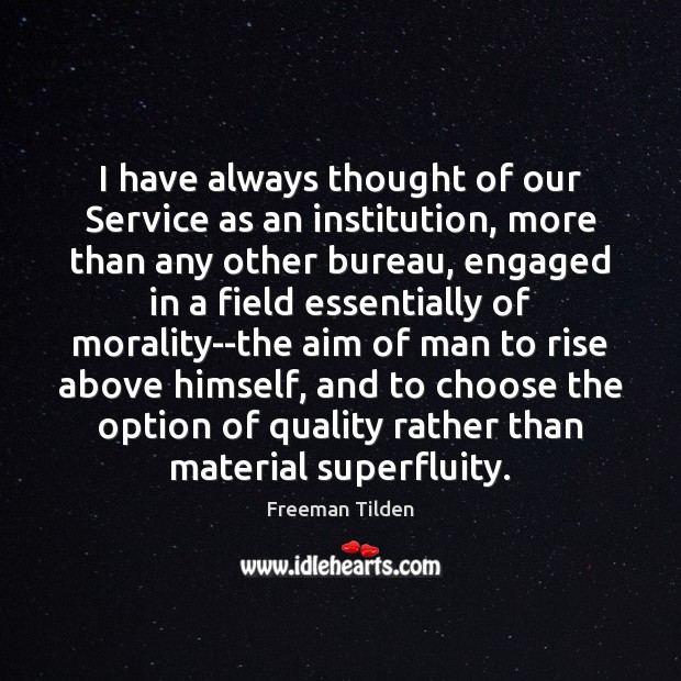I have always thought of our Service as an institution, more than Freeman Tilden Picture Quote