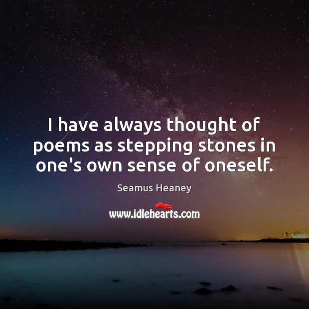 I have always thought of poems as stepping stones in one's own sense of oneself. Seamus Heaney Picture Quote