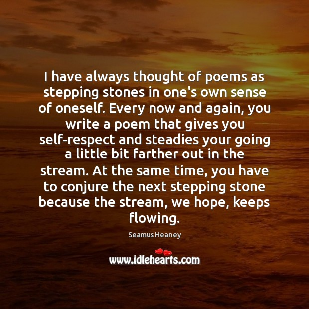 I have always thought of poems as stepping stones in one's own Seamus Heaney Picture Quote