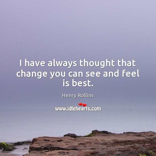 I have always thought that change you can see and feel is best. Image