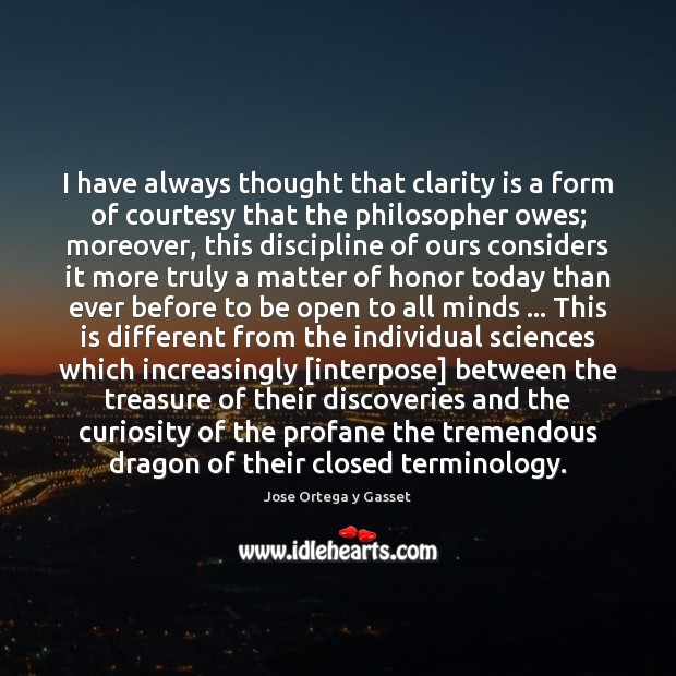 I have always thought that clarity is a form of courtesy that Jose Ortega y Gasset Picture Quote