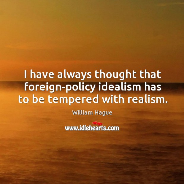 I have always thought that foreign-policy idealism has to be tempered with realism. Image