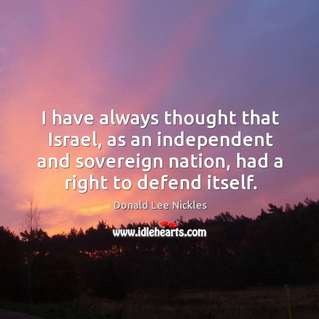 I have always thought that israel, as an independent and sovereign nation, had a right to defend itself. Image