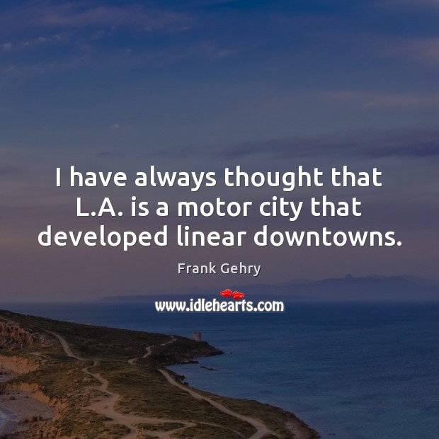 I have always thought that L.A. is a motor city that developed linear downtowns. Frank Gehry Picture Quote