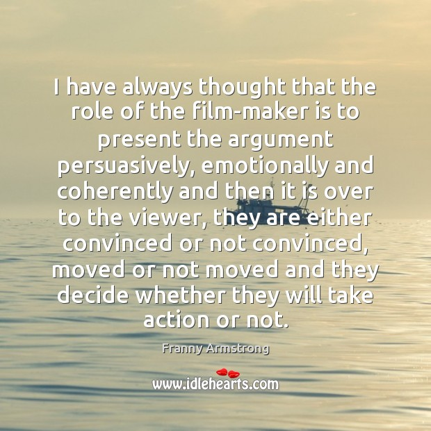 I have always thought that the role of the film-maker is to Franny Armstrong Picture Quote