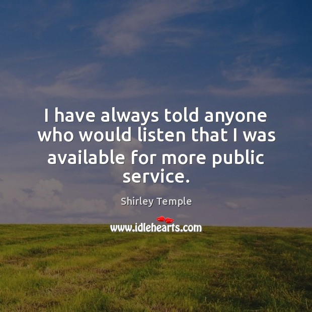 Image, I have always told anyone who would listen that I was available for more public service.