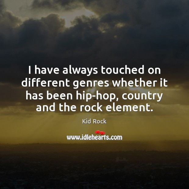 I have always touched on different genres whether it has been hip-hop, Kid Rock Picture Quote