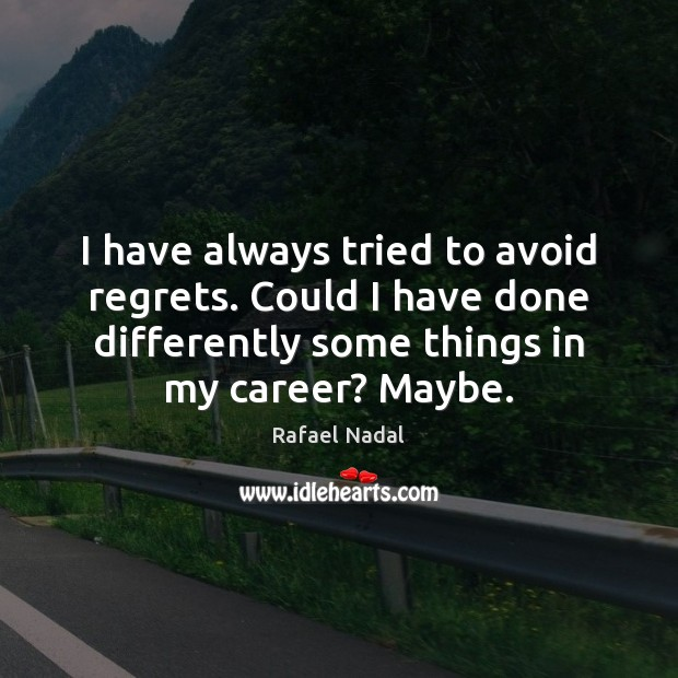 I have always tried to avoid regrets. Could I have done differently Rafael Nadal Picture Quote