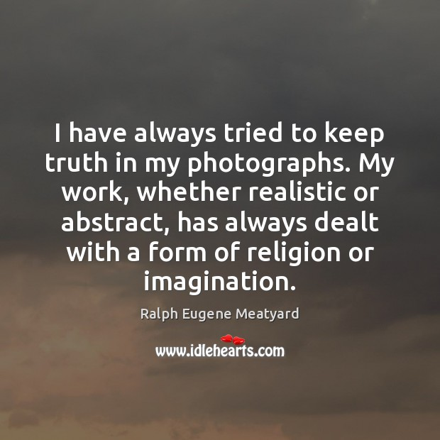 Image, I have always tried to keep truth in my photographs. My work,