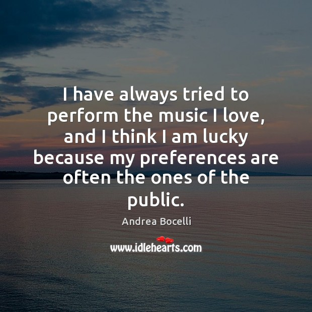 I have always tried to perform the music I love, and I Andrea Bocelli Picture Quote