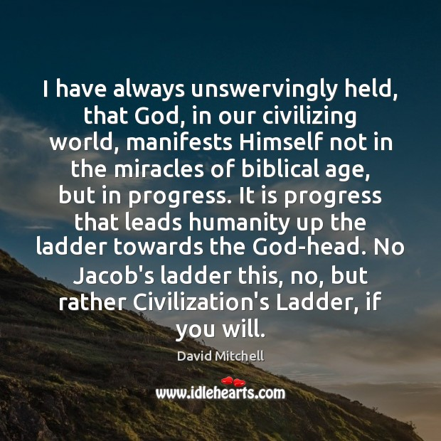 I have always unswervingly held, that God, in our civilizing world, manifests Image