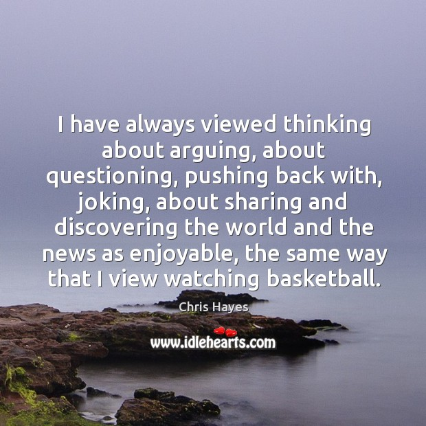 I have always viewed thinking about arguing, about questioning, pushing back with, Image