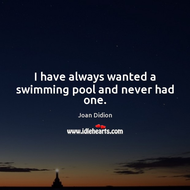 I have always wanted a swimming pool and never had one. Image