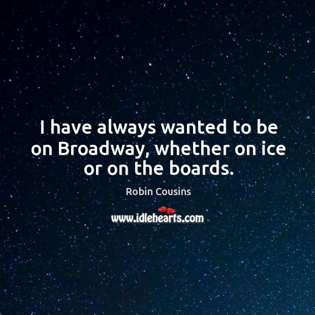 I have always wanted to be on broadway, whether on ice or on the boards. Image