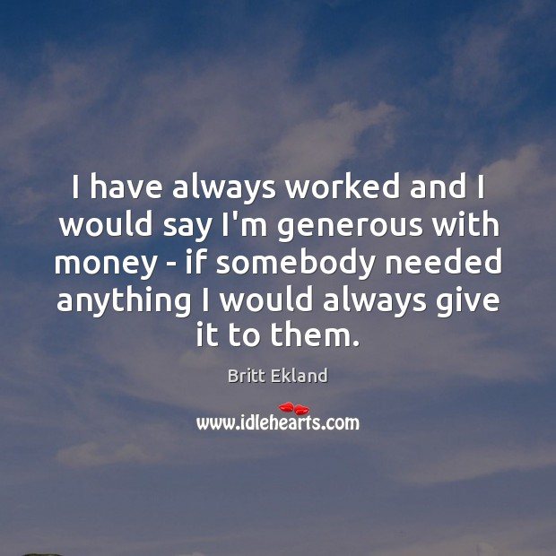 I have always worked and I would say I'm generous with money Britt Ekland Picture Quote