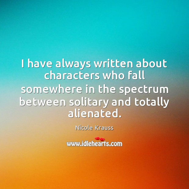 I have always written about characters who fall somewhere in the spectrum Nicole Krauss Picture Quote