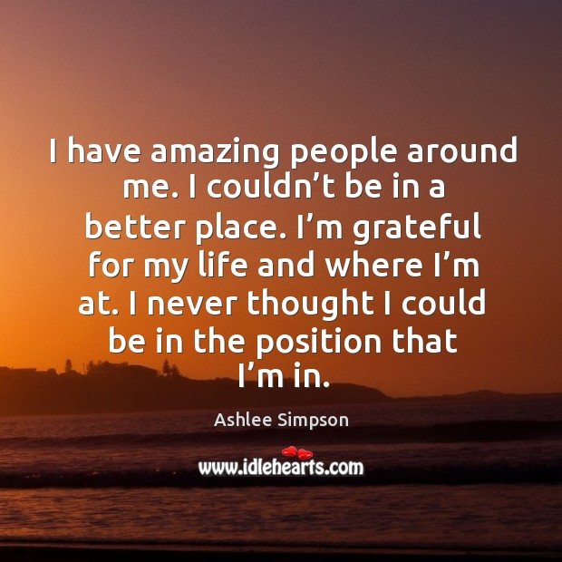 I have amazing people around me. I couldn't be in a better place. Image