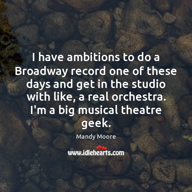 I have ambitions to do a Broadway record one of these days Mandy Moore Picture Quote