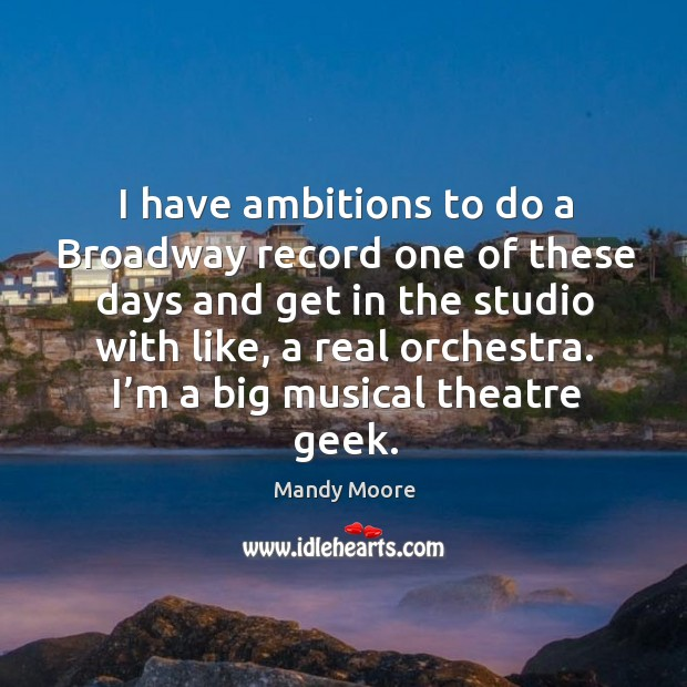 I have ambitions to do a broadway record one of these days and get in the studio with like, a real orchestra. Image