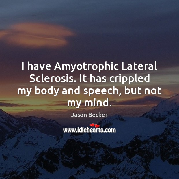 I have Amyotrophic Lateral Sclerosis. It has crippled my body and speech, but not my mind. Image