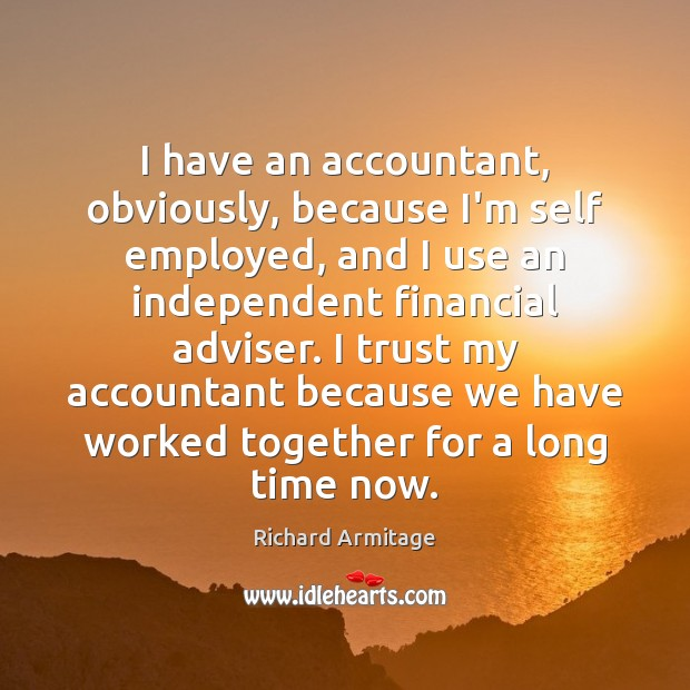 Richard Armitage Picture Quote image saying: I have an accountant, obviously, because I'm self employed, and I use