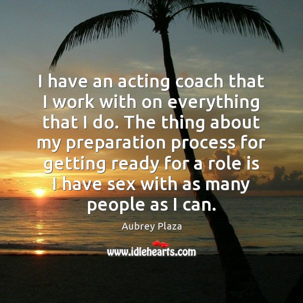 Image, I have an acting coach that I work with on everything that