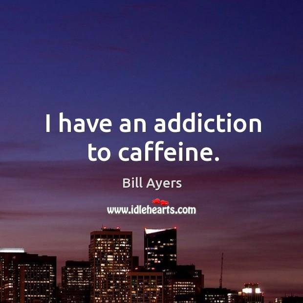 Image, I have an addiction to caffeine.