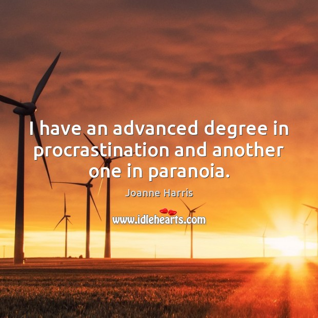I have an advanced degree in procrastination and another one in paranoia. Joanne Harris Picture Quote
