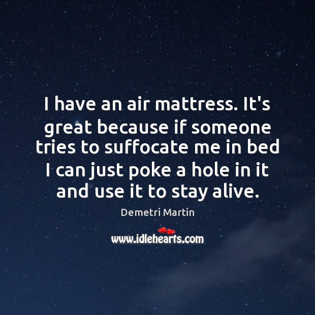 I have an air mattress. It's great because if someone tries to Demetri Martin Picture Quote