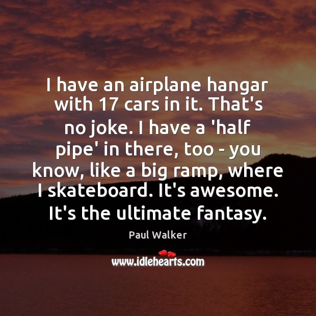 I have an airplane hangar with 17 cars in it. That's no joke. Paul Walker Picture Quote