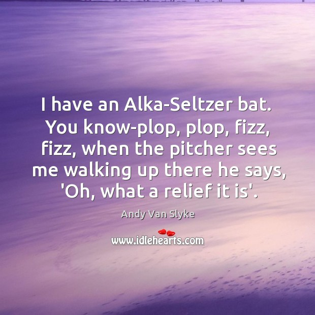 Image, I have an Alka-Seltzer bat.  You know-plop, plop, fizz, fizz, when the
