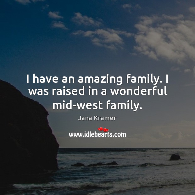 Image, I have an amazing family. I was raised in a wonderful mid-west family.