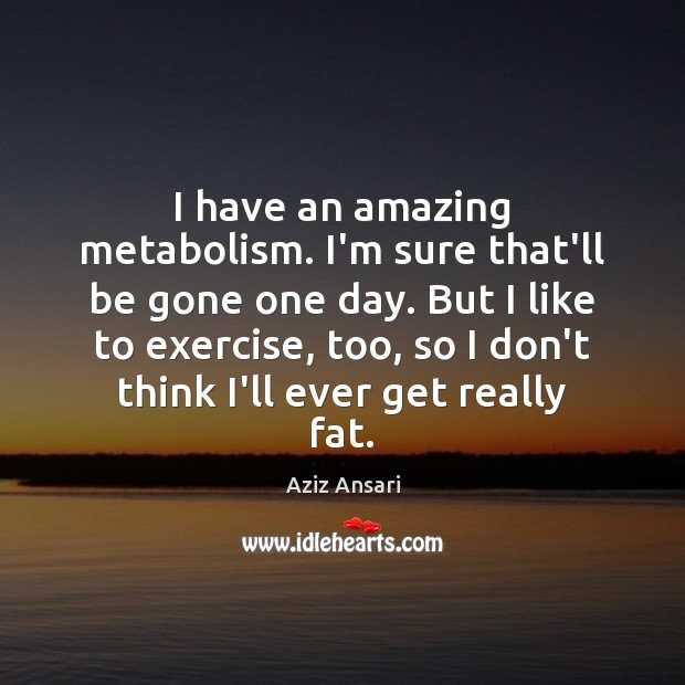 Image, I have an amazing metabolism. I'm sure that'll be gone one day.