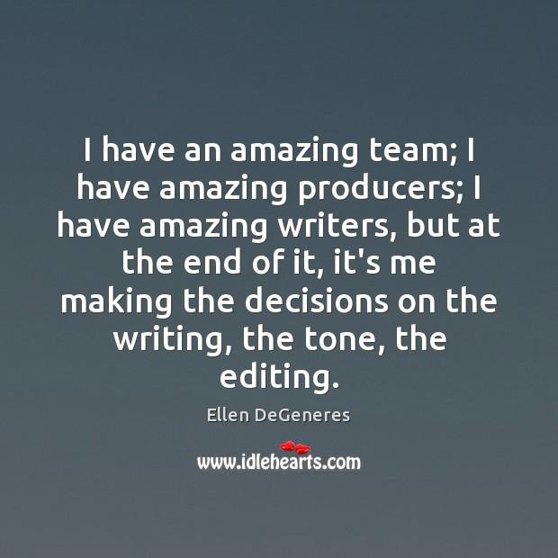 I have an amazing team; I have amazing producers; I have amazing Ellen DeGeneres Picture Quote