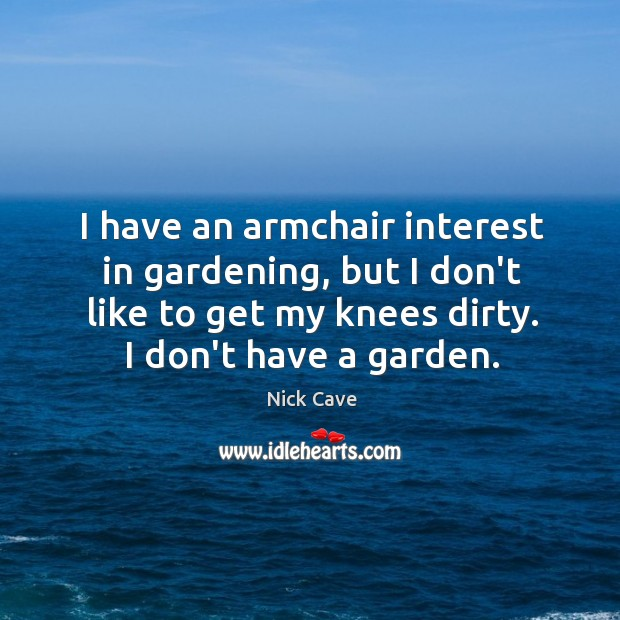 I have an armchair interest in gardening, but I don't like to Image