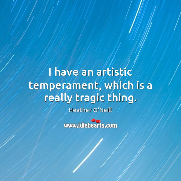 Image, I have an artistic temperament, which is a really tragic thing.